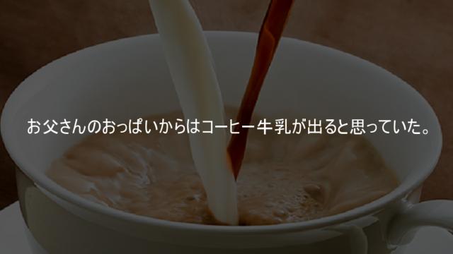 お父さんのおっぱいからはコーヒー牛乳が出ると思っていた