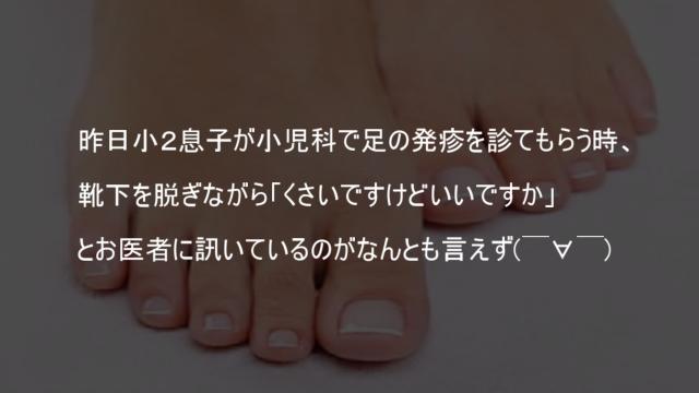 昨日小2息子が小児科で足の発疹を診てもらう時靴下を脱ぎながらくさいですけどいいですか