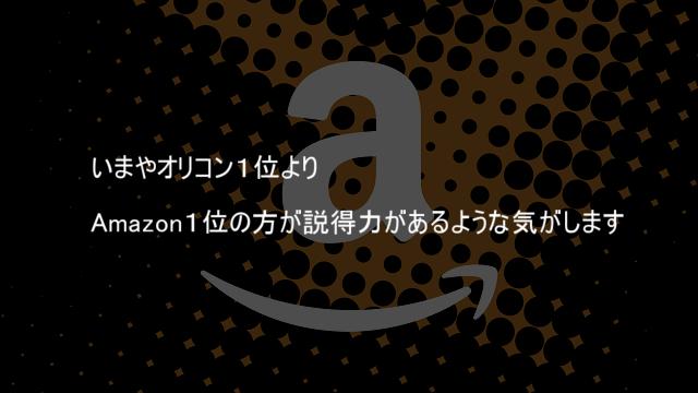 いまやオリコン1位よりAmazon1位の方が説得力があるような気がします
