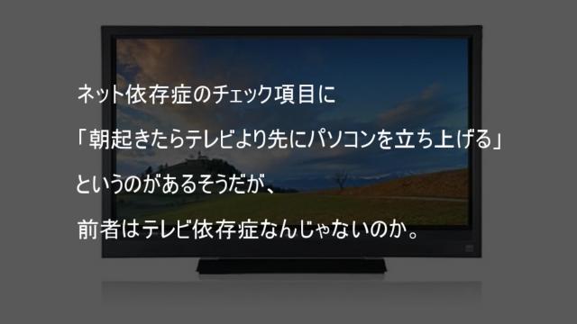ネット依存症のチェック項目に朝起きたらテレビより先にパソコンを立ち上げるというのがあるそうだが前者はテレビ依存症なんじゃないのか