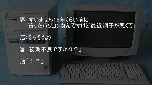 15年前に買ったパソコンを初期不良かと聞く客