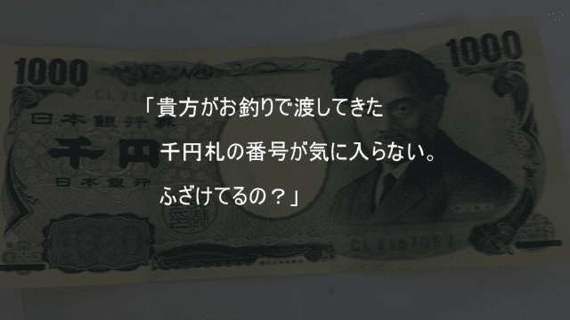 お釣りで渡された千円札の番号が気に入らない客