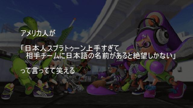 日本人スプラトゥーン上手すぎて相手チームに日本語の名前があると絶望