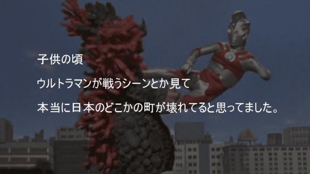 ウルトラマンが戦うと本当に日本のどこかの街が壊れていると思っていた