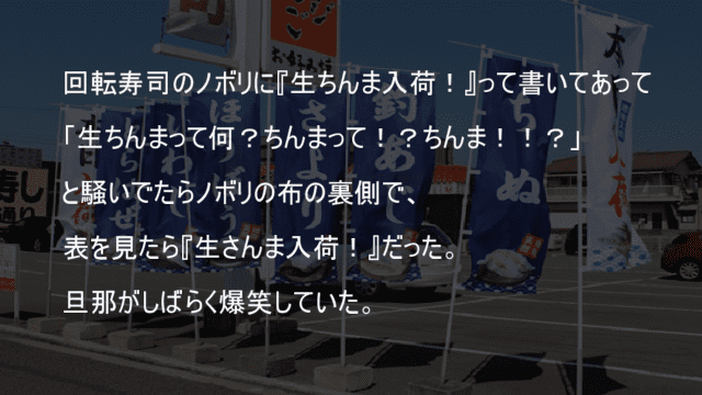 回転寿司のノボリを表裏逆さに読んでさんまがちんまに見えた